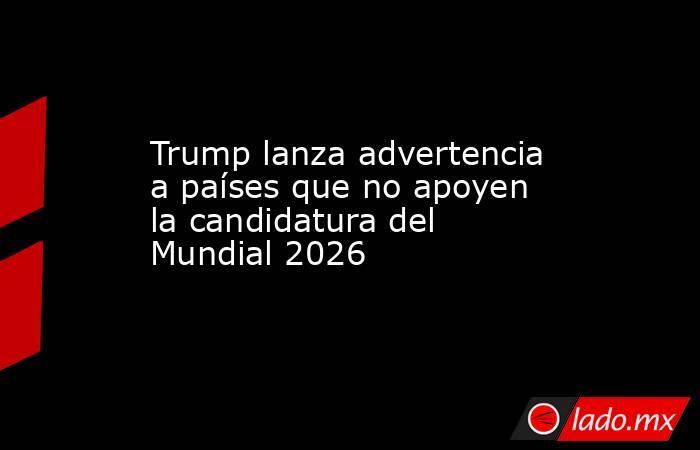 Trump lanza advertencia a países que no apoyen la candidatura del Mundial 2026. Noticias en tiempo real