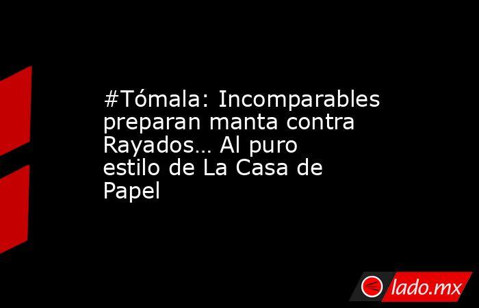 #Tómala: Incomparables preparan manta contra Rayados… Al puro estilo de La Casa de Papel. Noticias en tiempo real