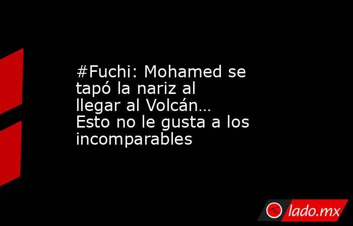 #Fuchi: Mohamed se tapó la nariz al llegar al Volcán… Esto no le gusta a los incomparables. Noticias en tiempo real