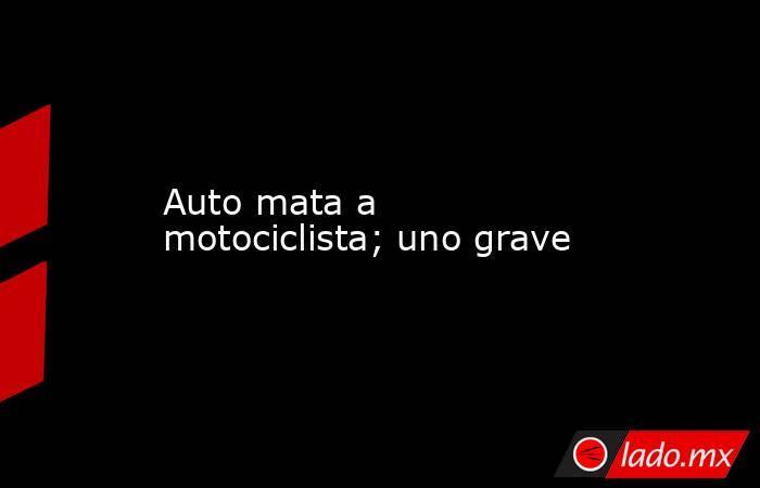 Auto mata a motociclista; uno grave. Noticias en tiempo real