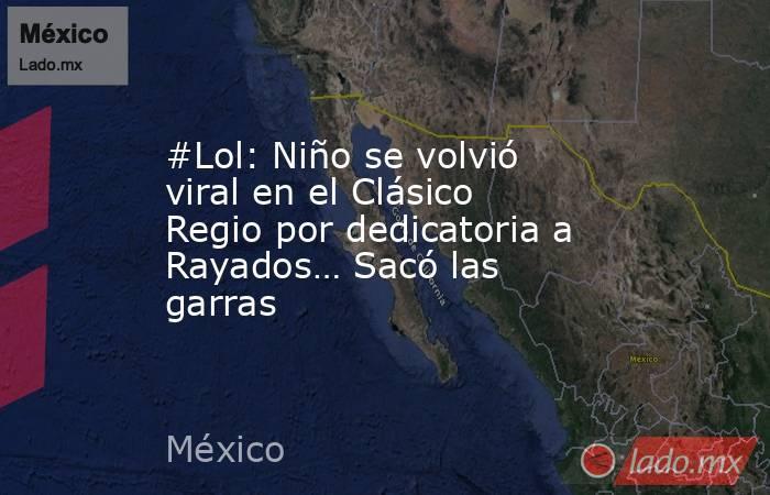 #Lol: Niño se volvió viral en el Clásico Regio por dedicatoria a Rayados… Sacó las garras. Noticias en tiempo real