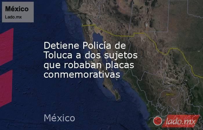 Detiene Policía de Toluca a dos sujetos que robaban placas conmemorativas. Noticias en tiempo real
