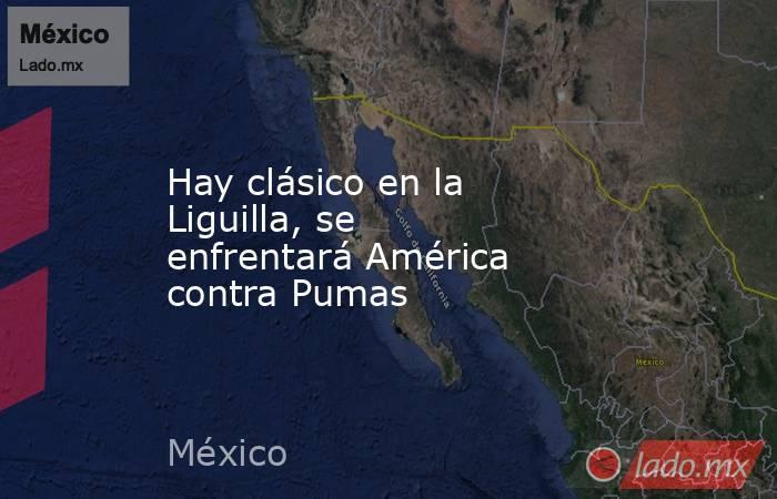 Hay clásico en la Liguilla, se enfrentará América contra Pumas. Noticias en tiempo real