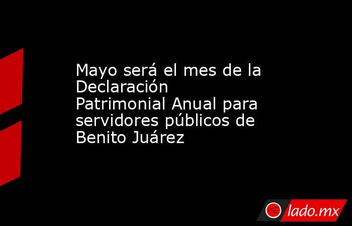 Mayo será el mes de la Declaración Patrimonial Anual para servidores públicos de Benito Juárez. Noticias en tiempo real