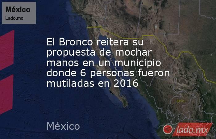 El Bronco reitera su propuesta de mochar manos en un municipio donde 6 personas fueron mutiladas en 2016. Noticias en tiempo real