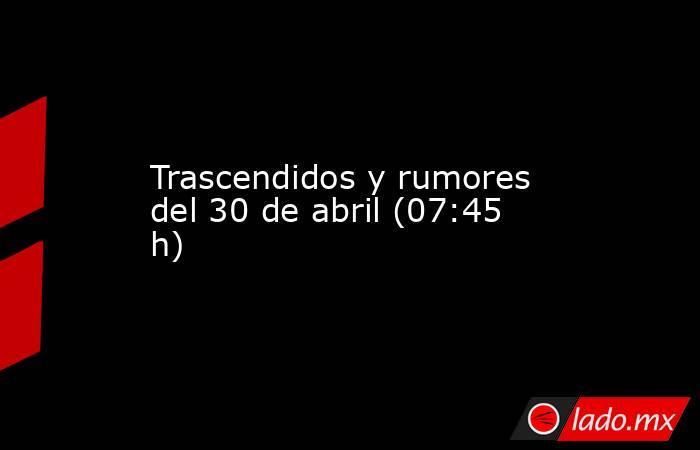 Trascendidos y rumores del 30 de abril (07:45 h). Noticias en tiempo real
