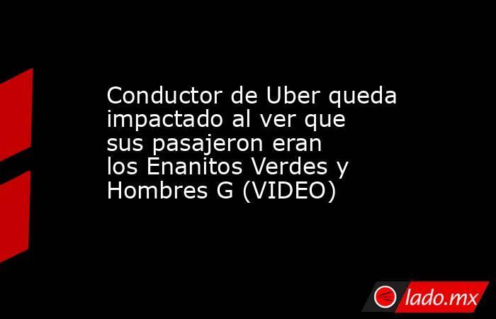 Conductor de Uber queda impactado al ver que sus pasajeron eran losEnanitos Verdes y Hombres G (VIDEO) . Noticias en tiempo real