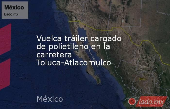 Vuelca tráiler cargado de polietileno en la carretera Toluca-Atlacomulco. Noticias en tiempo real