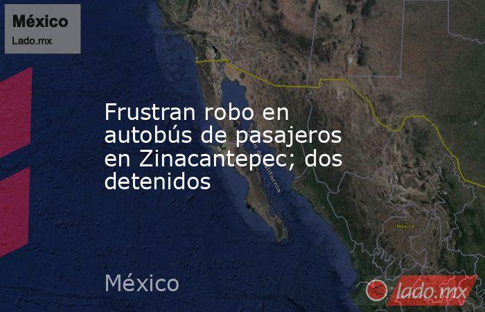Frustran robo en autobús de pasajeros en Zinacantepec; dos detenidos. Noticias en tiempo real