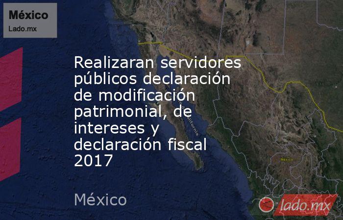 Realizaran servidores públicos declaración de modificación patrimonial, de intereses y declaración fiscal 2017. Noticias en tiempo real