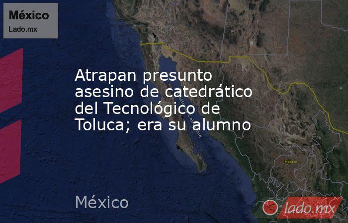 Atrapan presunto asesino de catedrático del Tecnológico de Toluca; era su alumno. Noticias en tiempo real