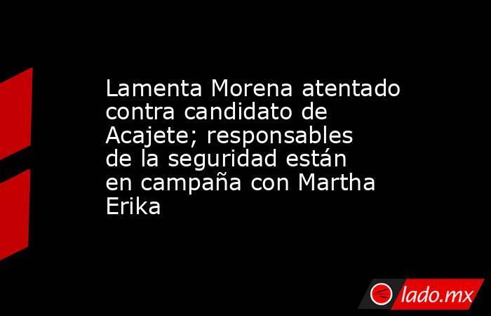 Lamenta Morena atentado contra candidato de Acajete; responsables de la seguridad están en campaña con Martha Erika. Noticias en tiempo real