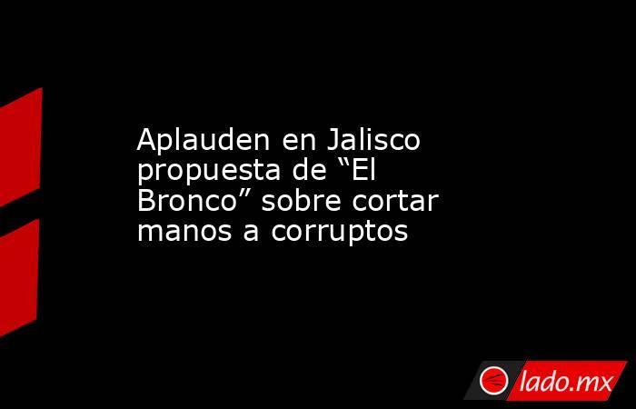 """Aplauden en Jalisco propuesta de """"El Bronco"""" sobre cortar manos a corruptos. Noticias en tiempo real"""