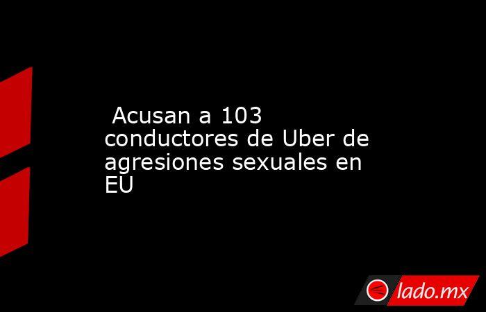 Acusan a 103 conductores de Uber de agresiones sexuales en EU. Noticias en tiempo real