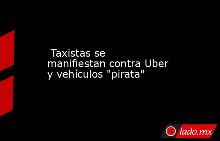 Taxistas se manifiestan contra Uber y vehículos