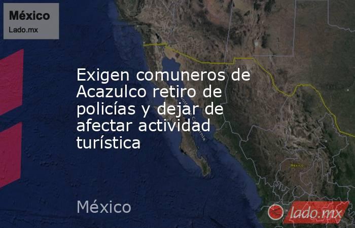 Exigen comuneros de Acazulco retiro de policías y dejar de afectar actividad turística. Noticias en tiempo real