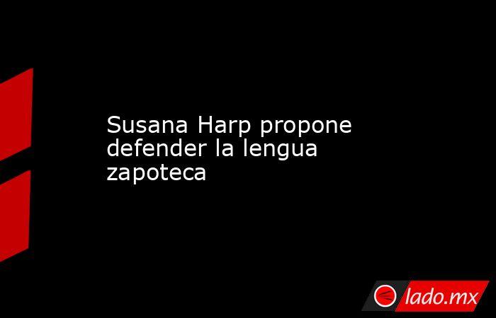 Susana Harp propone defender la lengua zapoteca. Noticias en tiempo real