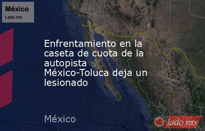 Enfrentamiento en la caseta de cuota de la autopista México-Toluca deja un lesionado. Noticias en tiempo real