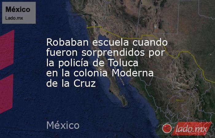 Robaban escuela cuando fueron sorprendidos por la policía de Toluca en la colonia Moderna de la Cruz. Noticias en tiempo real