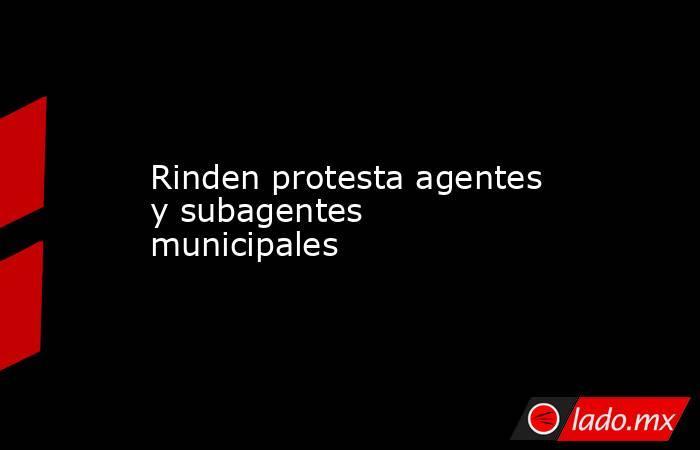 Rinden protesta agentes y subagentes municipales. Noticias en tiempo real
