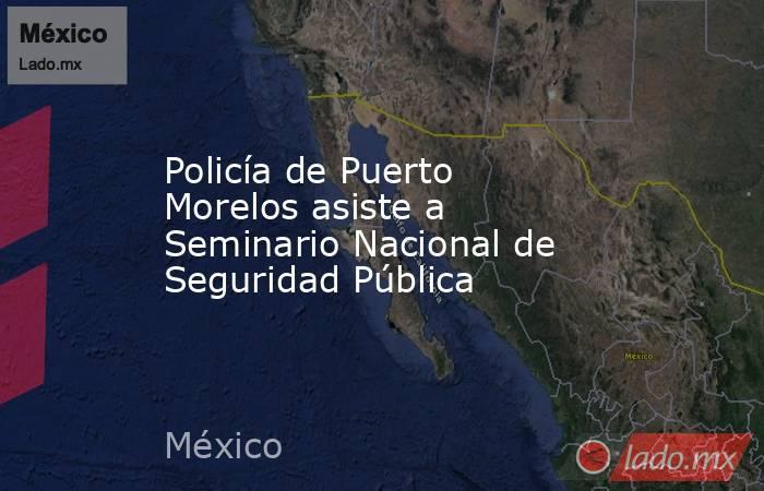 Policía de Puerto Morelos asiste a Seminario Nacional de Seguridad Pública. Noticias en tiempo real