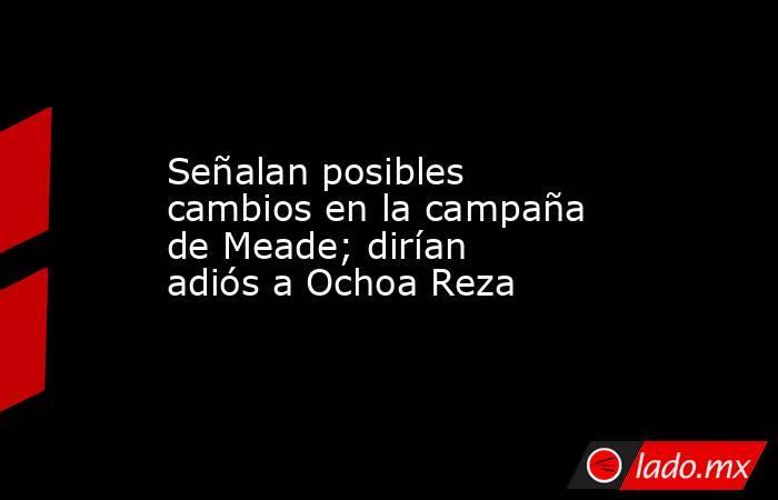 Señalan posibles cambios en la campaña de Meade; dirían adiós a Ochoa Reza. Noticias en tiempo real