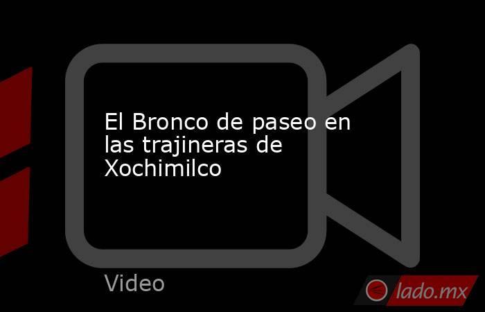 El Bronco de paseo en las trajineras de Xochimilco. Noticias en tiempo real