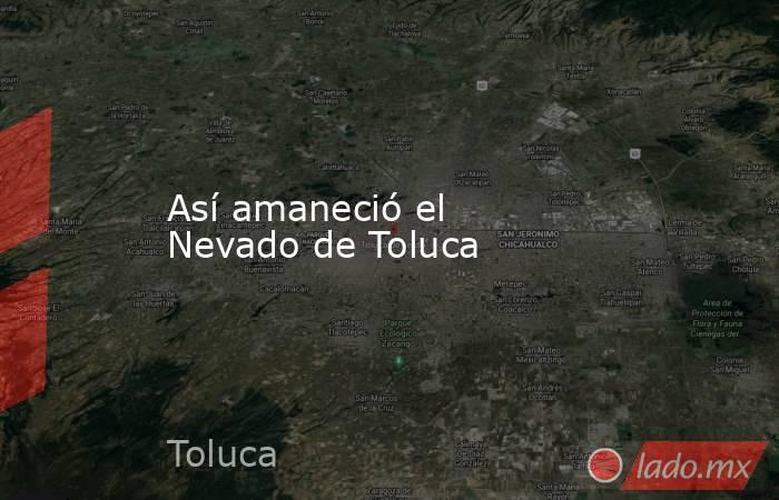 Así amaneció el Nevado de Toluca. Noticias en tiempo real
