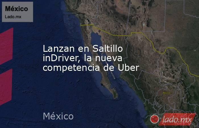 Lanzan en Saltillo inDriver, la nueva competencia de Uber. Noticias en tiempo real