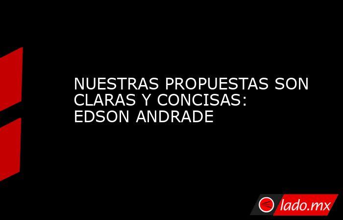 NUESTRAS PROPUESTAS SON CLARAS Y CONCISAS: EDSON ANDRADE. Noticias en tiempo real