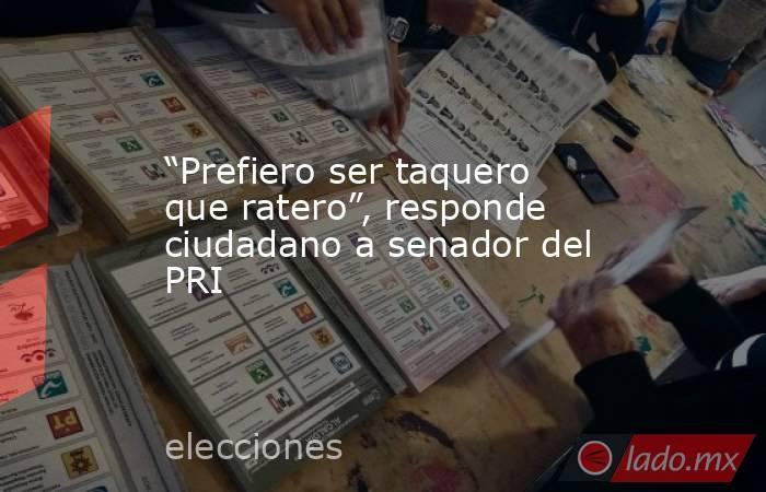 """""""Prefiero ser taquero que ratero"""", responde ciudadano a senador del PRI. Noticias en tiempo real"""