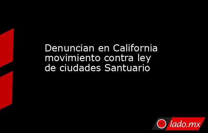 Denuncian en California movimiento contra ley de ciudades Santuario. Noticias en tiempo real