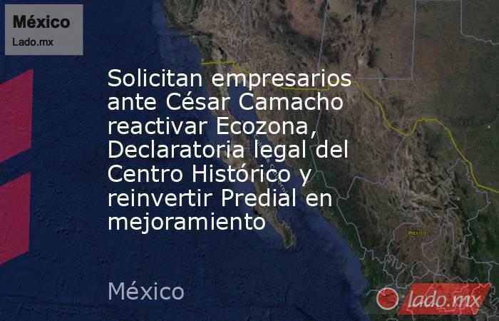 Solicitan empresarios ante César Camacho reactivar Ecozona, Declaratoria legal del Centro Histórico y reinvertir Predial en mejoramiento. Noticias en tiempo real