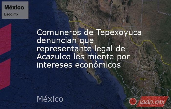 Comuneros de Tepexoyuca denuncian que representante legal de Acazulco les miente por intereses económicos. Noticias en tiempo real