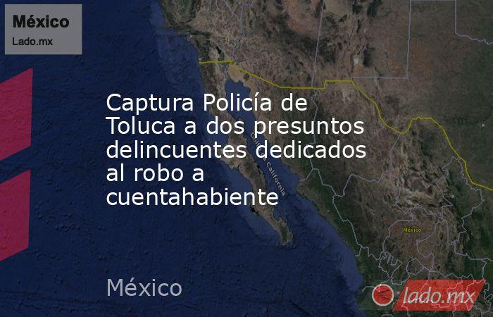 Captura Policía de Toluca a dos presuntos delincuentes dedicados al robo a cuentahabiente. Noticias en tiempo real