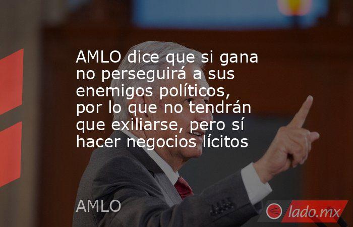 AMLO dice que si gana no perseguirá a sus enemigos políticos, por lo que no tendrán que exiliarse, pero sí hacer negocios lícitos. Noticias en tiempo real