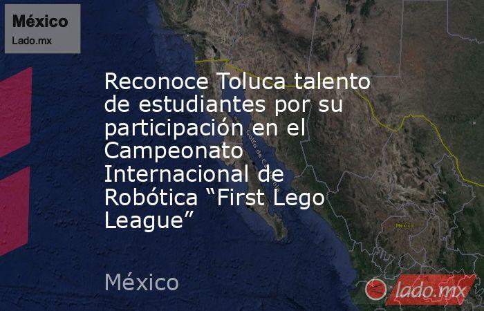 """Reconoce Toluca talento de estudiantes por su participación en el Campeonato Internacional de Robótica """"First Lego League"""". Noticias en tiempo real"""