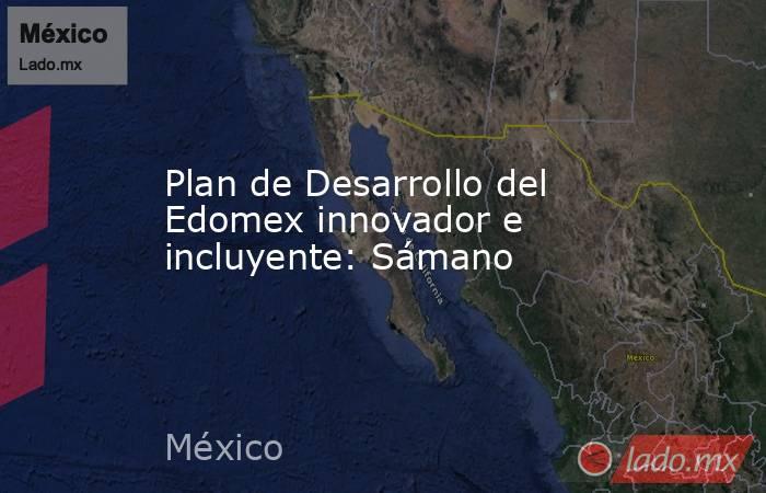 Plan de Desarrollo del Edomex innovador e incluyente: Sámano. Noticias en tiempo real