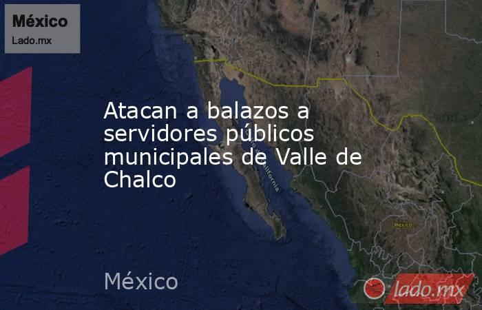 Atacan a balazos a servidores públicos municipales de Valle de Chalco. Noticias en tiempo real