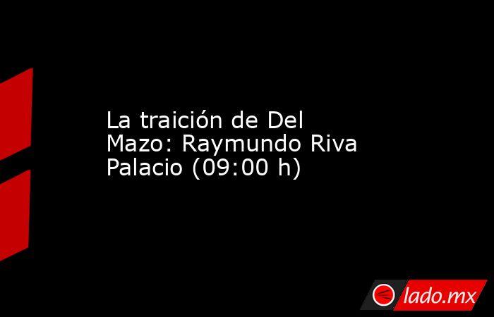 La traición de Del Mazo: Raymundo Riva Palacio (09:00 h). Noticias en tiempo real