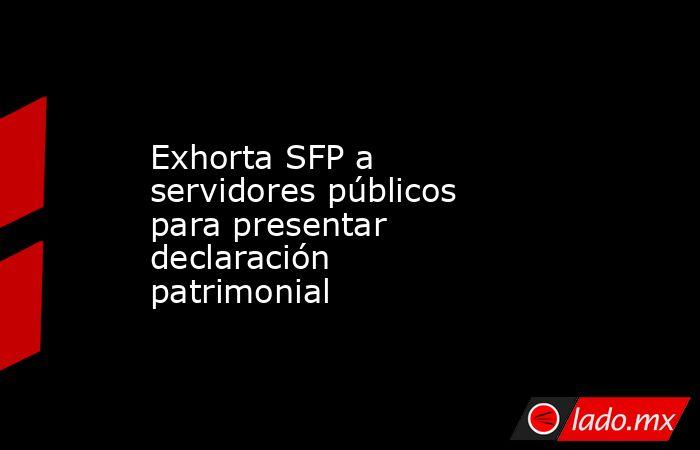 Exhorta SFP a servidores públicos para presentar declaración patrimonial. Noticias en tiempo real