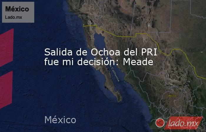 Salida de Ochoa del PRI fue mi decisión: Meade. Noticias en tiempo real
