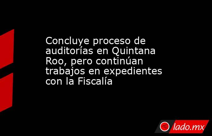 Concluye proceso de auditorías en Quintana Roo, pero continúan trabajos en expedientes con la Fiscalía. Noticias en tiempo real