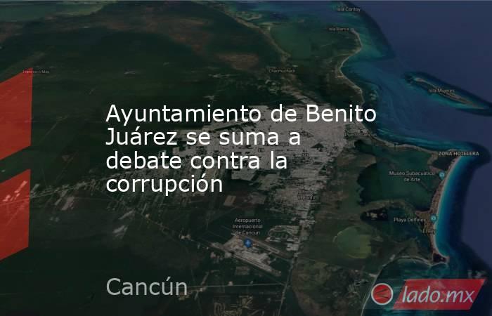 Ayuntamiento de Benito Juárez se suma a debate contra la corrupción. Noticias en tiempo real