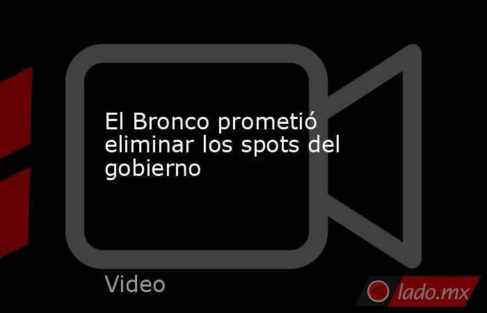 El Bronco prometió eliminar los spots del gobierno. Noticias en tiempo real