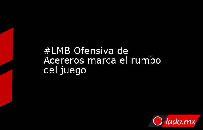 #LMB Ofensiva de Acereros marca el rumbo del juego. Noticias en tiempo real