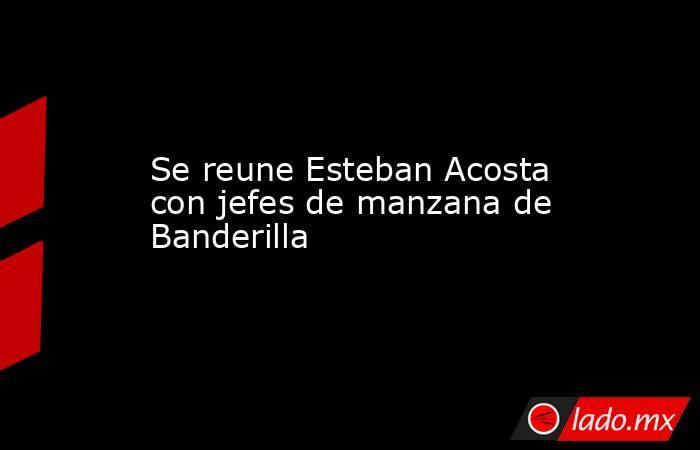 Se reune Esteban Acosta con jefes de manzana de Banderilla. Noticias en tiempo real