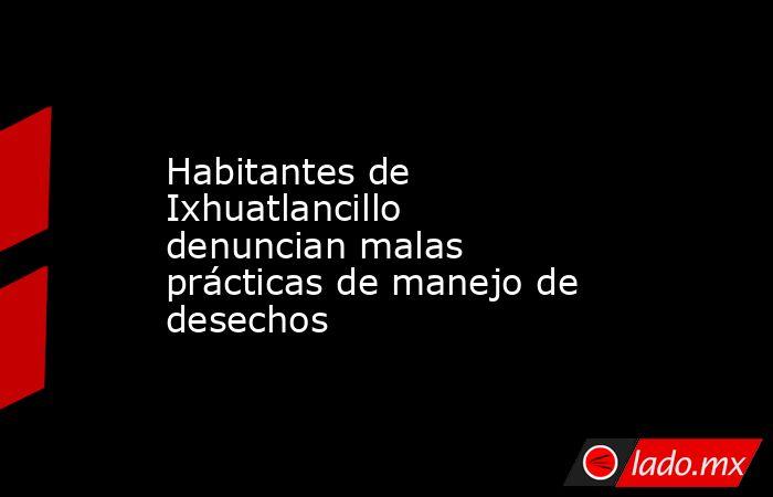 Habitantes de Ixhuatlancillo denuncian malas prácticas de manejo de desechos. Noticias en tiempo real