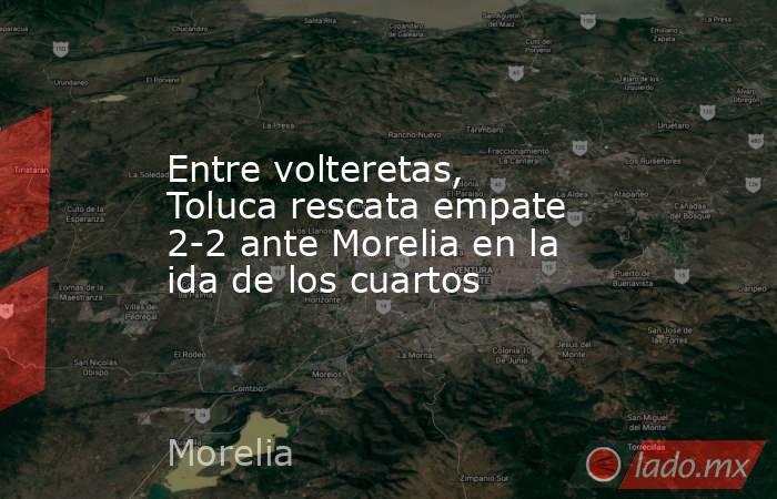 Entre volteretas, Toluca rescata empate 2-2 ante Morelia en la ida de los cuartos. Noticias en tiempo real
