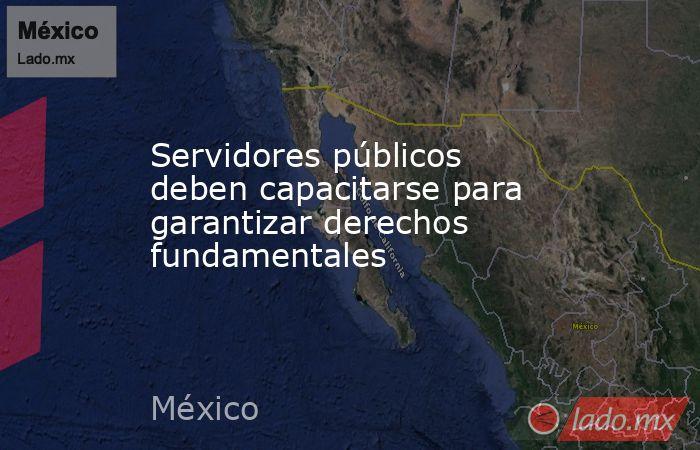 Servidores públicos deben capacitarse para garantizar derechos fundamentales. Noticias en tiempo real
